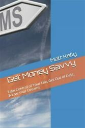 Get Money Savvy: Take Control of Your Life Get Out of Debt & Live Your Drea...