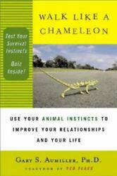 Walk Like a Chameleon: Use Your Animal Instincts to Improve Your Relationships..