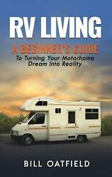Rv Living A Beginnerand039s Guide To Turning Your Motorhome Dream Into Reality By Bi