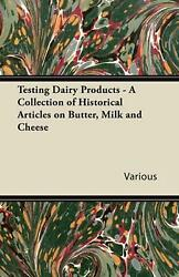 Testing Dairy Products - A Collection Of Historical Articles On Butter, Milk And