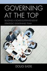 Governing At The Top Building A Board-superintendent Strategic Governing Team