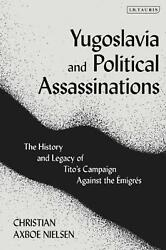 Yugoslavia And Political Assassinations The History And Legacy Of Titoand039s Campai