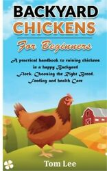 Backyard Chickens for Beginners: A practical handbook to raising chickens in a h