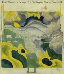 Heat Waves In A Swamp The Paintings Of Charles Burchfield By Burlingham, Cyn…