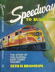 Speedway To Sunshine The Story Of The Florida East Coast Railway By Bramson,…