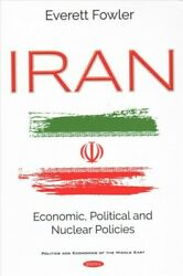 Iran Economic Political And Nuclear Policies Hardcover By Fowler Everett...