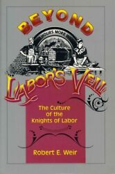 Beyond Labor's Veil The Culture Of The Knights Of Labor, Paperback By Weir,...