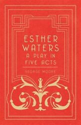 Esther Waters A Play In Five Acts Paperback By Moore George Brand New F...