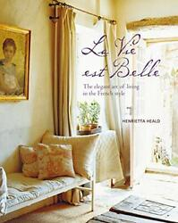 Vie Est Belle The Elegant Art Of Living In The French Style By Heald, Henrie…