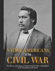 Native Americans In The Civil War The History And Legacy Of Various Indian Trib