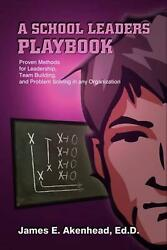 A School Leaders Playbook Proven Methods For Leadership Team Building And Pro