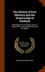 The History Of Free Masonry And The Grand Lodge Of Scotland With Chapters On Th