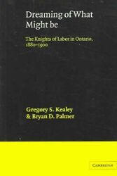 Dreaming Of What Might Be The Knights Of Labor In Ontario, 1880 - 1900, Pap...