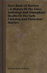 Fox's Book Of Martyrs A History Of The Lives, Sufferings And Triumphant Dea...
