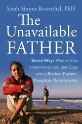 The Unavailable Father Seven Ways Women Can Understand Heal And Cope With A B