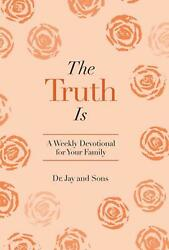 Truth Is A Weekly Devotional For Your Family By Dr Jay And Sons English Hardc