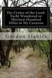 Cruise Of The Land-yacht Wandered Or Thirteen Hundred Miles In My Caravan, Pa...