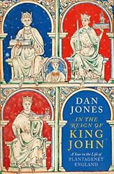 In The Reign Of King John A Year In The Life Of Plantagenet England,dan Jones