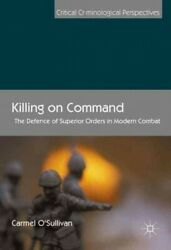 Killing On Command The Defence Of Superior Orders In Modern Combat, Hardcov...