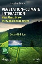 Vegetation-Climate Interaction: How Plants Make the Global Environment by Jonath