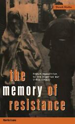 The Memory Of Resistance French Opposition To The Algerian War 1954-1962 By F