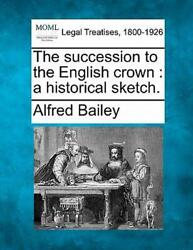 The Succession To The English Crown A A Historical Sketch. By Alfred Bailey