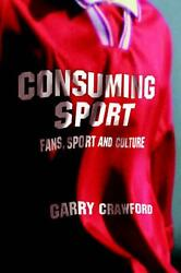 Consuming Sport: Fans Sport and Culture: Fans Sport and Culture by Garry Craw