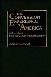 The Conversion Experience in America: A Sourcebook on Religious Conversion Autob