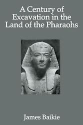 A Century Of Excavation In The Land Of The Pharaohs By James Baikie English Pa