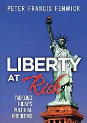Liberty At Risk Tackling Today's Political Problems By Peter Francis Fenwick E