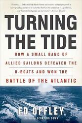 Turning The Tide How A Small Band Of Allied Sailors Defeated The U-boats And Wo