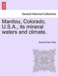 Manitou Colorado U.S.A. Its Mineral Waters and Climate. by Samuel Edwin Solly