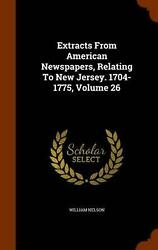 Extracts From American Newspapers Relating To New Jersey. 1704-1775 Volume 26