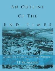 An Outline Of The End Times Analytical Study Of End-time Prophecy By Pt Nichols
