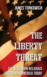Liberty Threat The Attack On Religious Freedom In America Today By James Tonkow