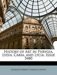 History Of Art In Phrygia Lydia Caria And Lycia Issue 5480 By Perrot Georg