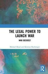 The Legal Power To Launch War Who Decides By Michael Head English Hardcover