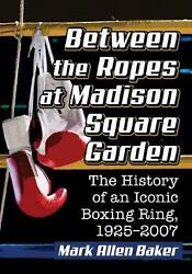 Between The Ropes At Madison Square Garden The History Of An Iconic Boxing Ring