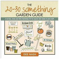 20-30 Something Garden Guide : The No-Fuss, down and Dirty, Gardening 101 for An