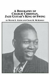 A Biography Of Charlie Christian, Jazz Guitar's King Of Swing, Goins, E.,,