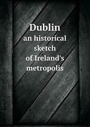 Dublin An Historical Sketch Of Ireland's Metropolis By Summers, O. New,,