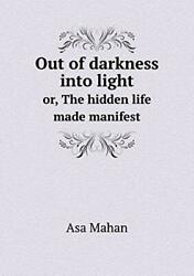 Out Of Darkness Into Light Or, The Hidden Life Made Manifest, Mahan, Asa,,