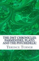 The DMT Chronicles: Parmenides Plato and the Psychedelic by Turner New