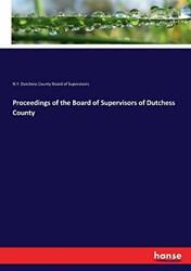 Proceedings Of The Board Of Supervisors Of Dutchess County By Supervisors New,,