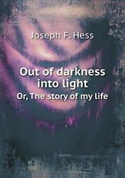 Out Of Darkness Into Light Or, The Story Of My Life, Hess, F. 9785518891388,,