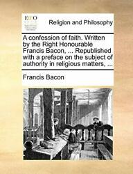 A Confession Of Faith. Written By The Right Hon Bacon Francis