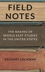 Field Notes The Making Of Middle East Studies In The United States, Lockman-.