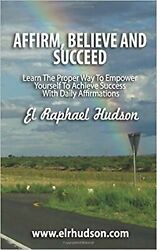 Affirm Believe And Succeed Learn The Proper By El Raphael Hudson Paperback