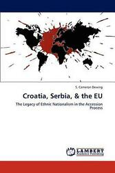 Croatia, Serbia, And The Eu The Legacy Of Ethnic Nationalism In The Accession Pro