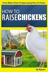 How To Raise Chickens From Baby Chicks To Egg-laying Hens To Fryers By Kjasen